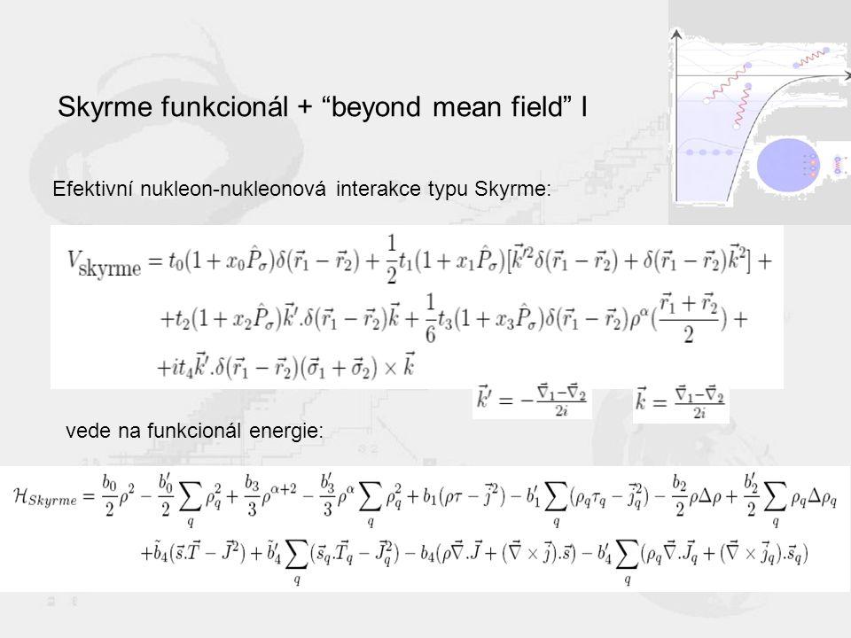 Skyrme funkcionál + beyond mean field I Efektivní nukleon-nukleonová interakce typu Skyrme: vede na funkcionál energie:
