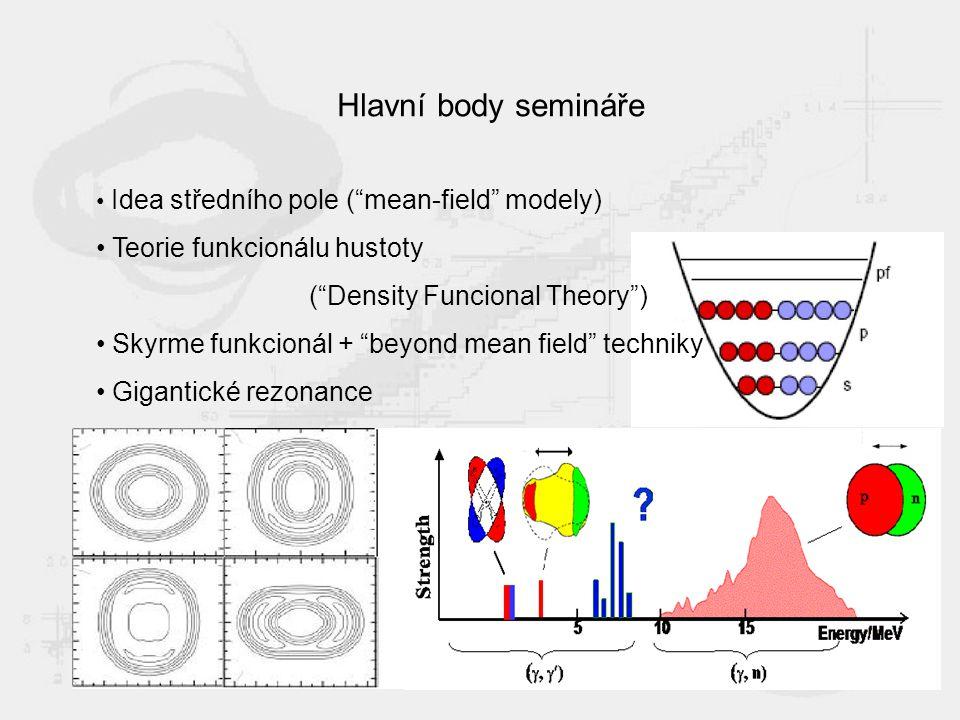 Hlavní body semináře Idea středního pole ( mean-field modely) Teorie funkcionálu hustoty ( Density Funcional Theory ) Skyrme funkcionál + beyond mean field techniky Gigantické rezonance