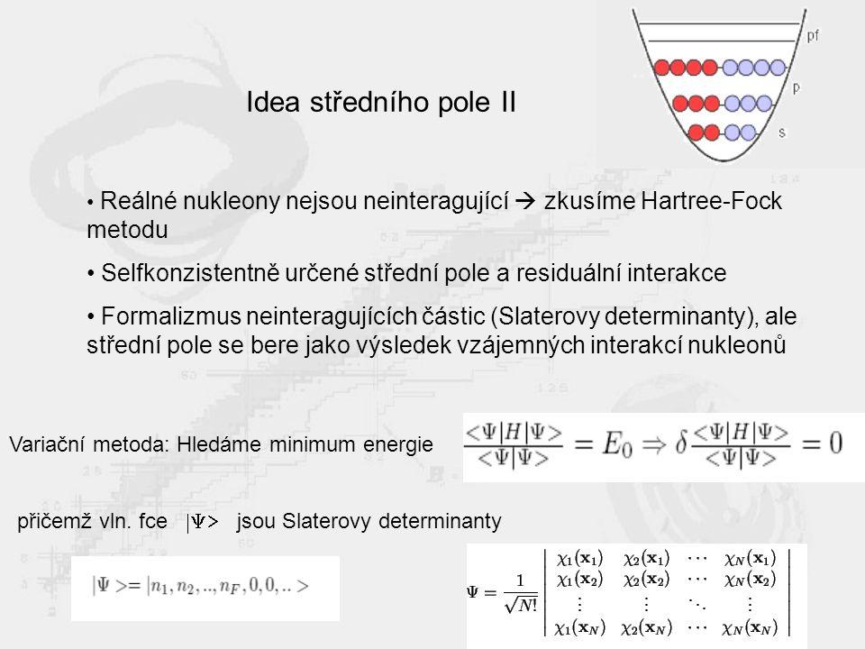 Idea středního pole II Reálné nukleony nejsou neinteragující  zkusíme Hartree-Fock metodu Selfkonzistentně určené střední pole a residuální interakce Formalizmus neinteragujících částic (Slaterovy determinanty), ale střední pole se bere jako výsledek vzájemných interakcí nukleonů Variační metoda: Hledáme minimum energie přičemž vln.