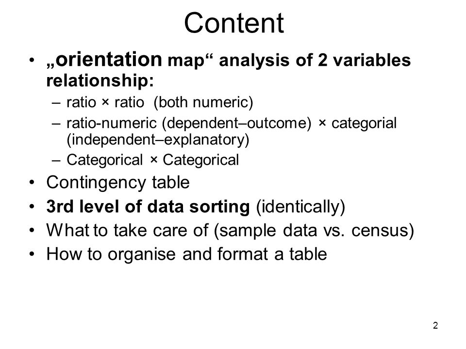 "2 Content "" orientation map analysis of 2 variables relationship: –ratio × ratio (both numeric) –ratio-numeric (dependent–outcome) × categorial (independent–explanatory) –Categorical × Categorical Contingency table 3rd level of data sorting (identically) What to take care of (sample data vs."