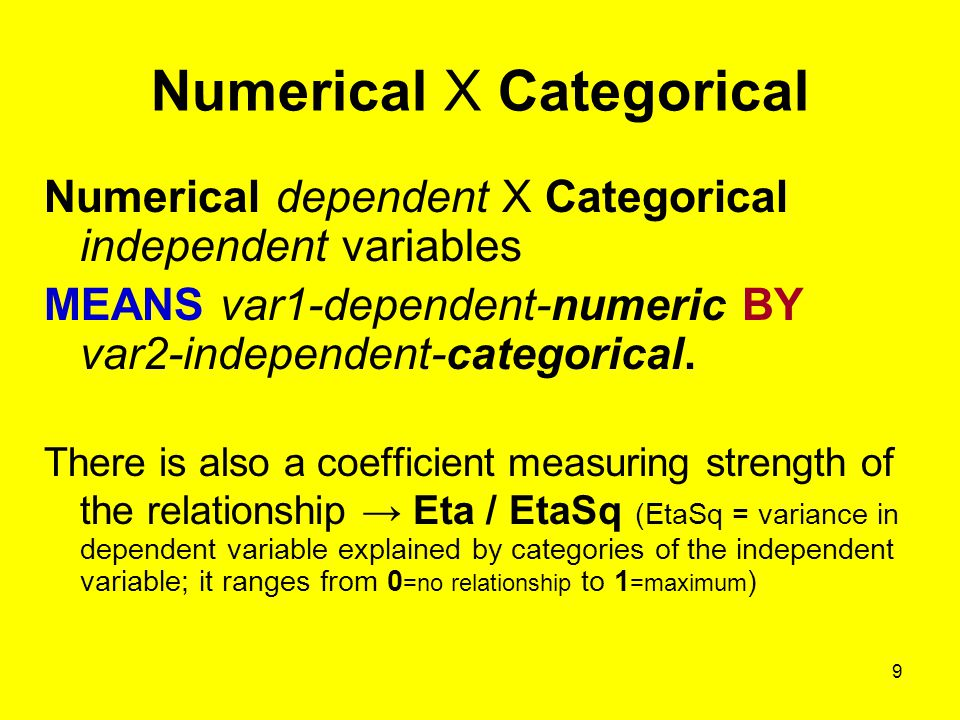 9 Numerical X Categorical Numerical dependent X Categorical independent variables MEANS var1-dependent-numeric BY var2-independent-categorical.