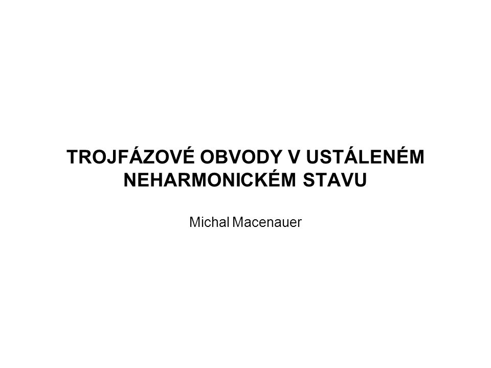 TROJFÁZOVÉ OBVODY V USTÁLENÉM NEHARMONICKÉM STAVU Michal Macenauer