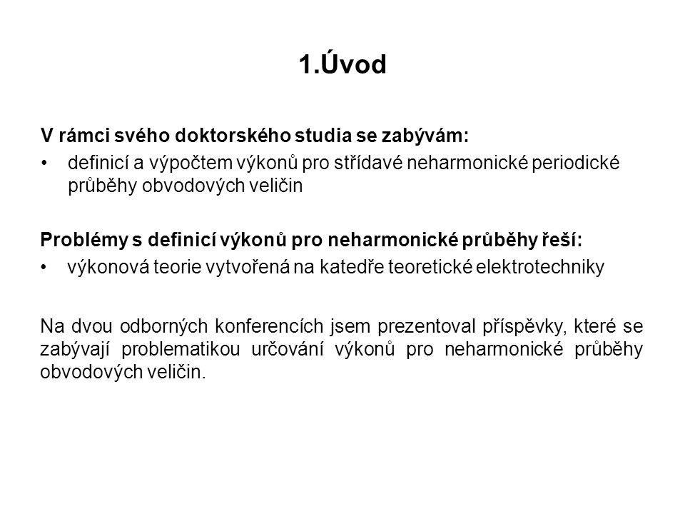 1.Úvod V rámci svého doktorského studia se zabývám: definicí a výpočtem výkonů pro střídavé neharmonické periodické průběhy obvodových veličin Problém