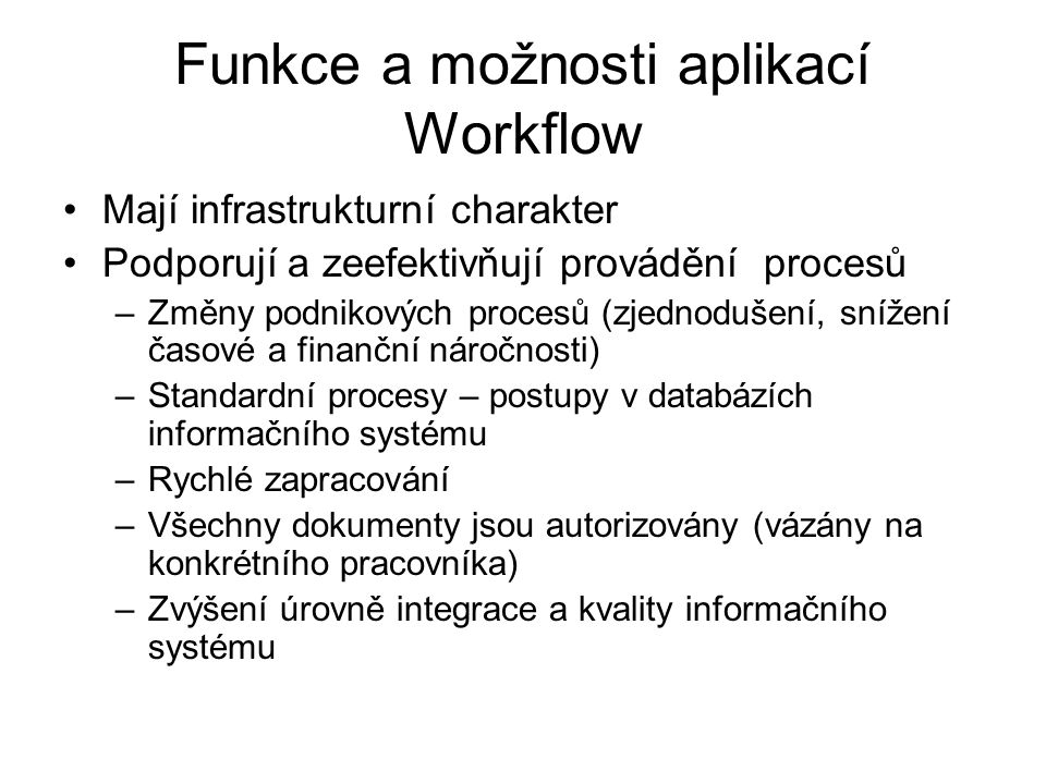 Funkce a možnosti aplikací Workflow Mají infrastrukturní charakter Podporují a zeefektivňují provádění procesů –Změny podnikových procesů (zjednodušen
