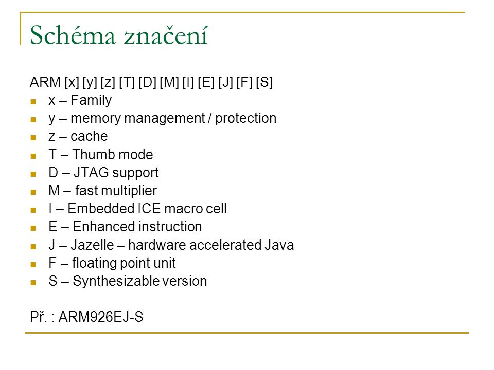 Schéma značení ARM [x] [y] [z] [T] [D] [M] [I] [E] [J] [F] [S] x – Family y – memory management / protection z – cache T – Thumb mode D – JTAG support M – fast multiplier I – Embedded ICE macro cell E – Enhanced instruction J – Jazelle – hardware accelerated Java F – floating point unit S – Synthesizable version Př.