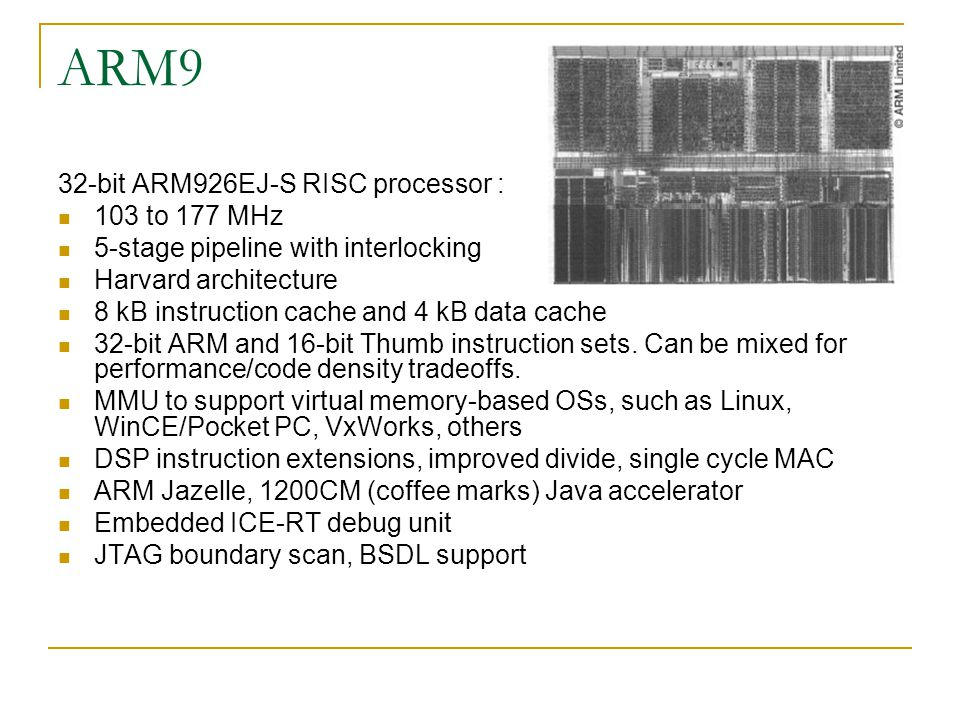 ARM9 32-bit ARM926EJ-S RISC processor : 103 to 177 MHz 5-stage pipeline with interlocking Harvard architecture 8 kB instruction cache and 4 kB data cache 32-bit ARM and 16-bit Thumb instruction sets.
