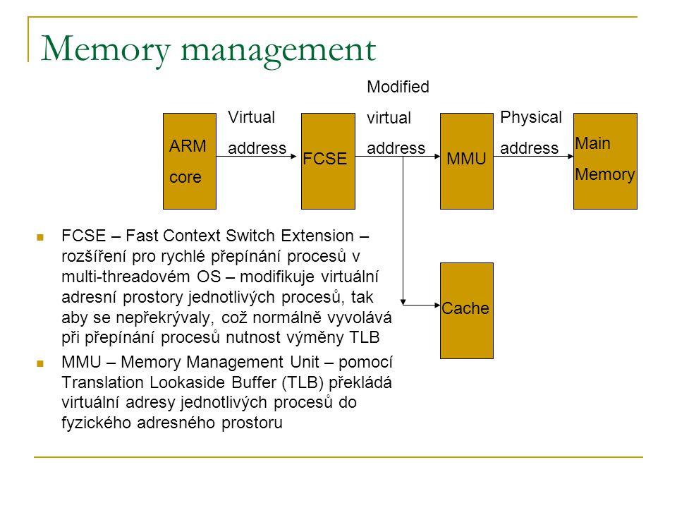 Memory management FCSE – Fast Context Switch Extension – rozšíření pro rychlé přepínání procesů v multi-threadovém OS – modifikuje virtuální adresní prostory jednotlivých procesů, tak aby se nepřekrývaly, což normálně vyvolává při přepínání procesů nutnost výměny TLB MMU – Memory Management Unit – pomocí Translation Lookaside Buffer (TLB) překládá virtuální adresy jednotlivých procesů do fyzického adresného prostoru ARM core FCSEMMU Main Memory Cache Virtual address Modified virtual address Physical address