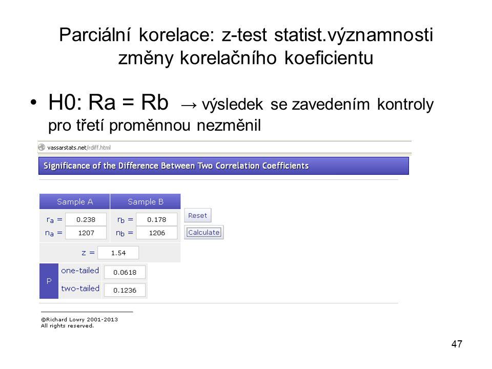47 Parciální korelace: z-test statist.významnosti změny korelačního koeficientu H0: Ra = Rb → výsledek se zavedením kontroly pro třetí proměnnou nezměnil