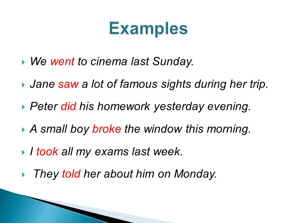  We went to cinema last Sunday.  Jane saw a lot of famous sights during her trip.  Peter did his homework yesterday evening.  A small boy broke th