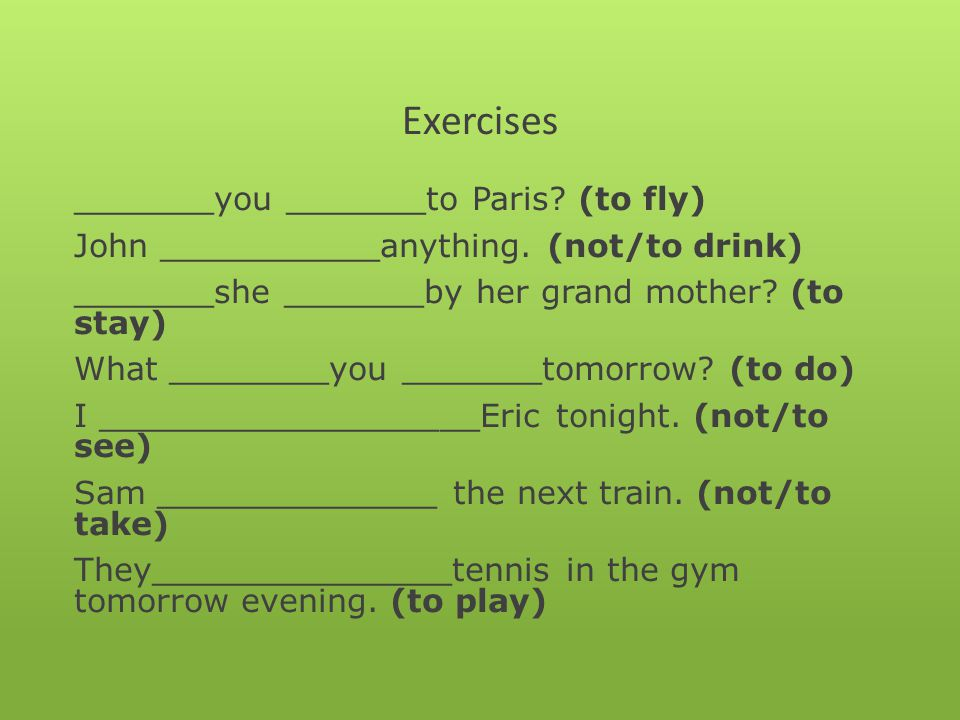 Exercises _______you _______to Paris.(to fly) John ___________anything.