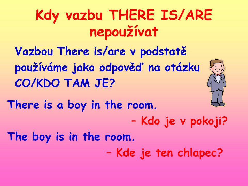 Kdy vazbu THERE IS/ARE nepoužívat Vazbou There is/are v podstatě používáme jako odpověď na otázku CO/KDO TAM JE.
