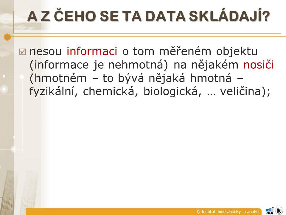 © Institut biostatistiky a analýz  nesou informaci o tom měřeném objektu (informace je nehmotná) na nějakém nosiči (hmotném – to bývá nějaká hmotná – fyzikální, chemická, biologická, … veličina); A Z Č EHO SE TA DATA SKLÁDAJÍ?