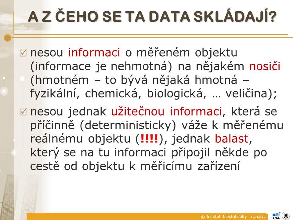 © Institut biostatistiky a analýz  nesou informaci o měřeném objektu (informace je nehmotná) na nějakém nosiči (hmotném – to bývá nějaká hmotná – fyzikální, chemická, biologická, … veličina);  nesou jednak užitečnou informaci, která se příčinně (deterministicky) váže k měřenému reálnému objektu (!!!!), jednak balast, který se na tu informaci připojil někde po cestě od objektu k měřicímu zařízení A Z Č EHO SE TA DATA SKLÁDAJÍ?