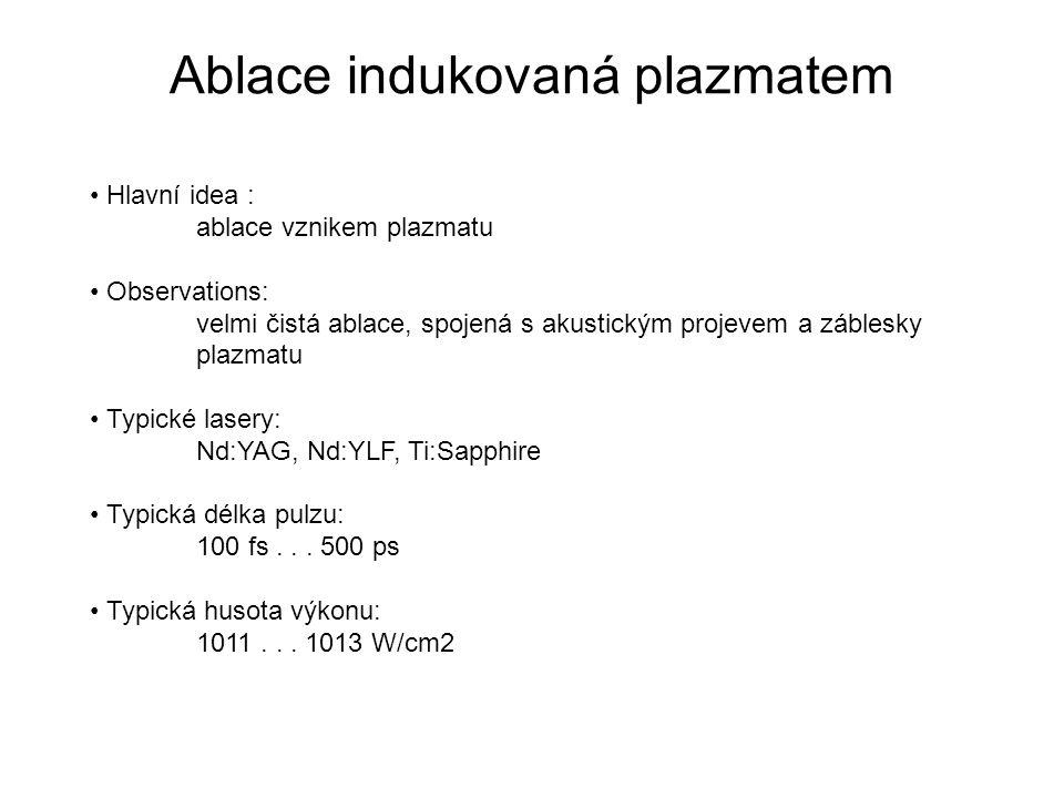 Ablace indukovaná plazmatem Hlavní idea : ablace vznikem plazmatu Observations: velmi čistá ablace, spojená s akustickým projevem a záblesky plazmatu