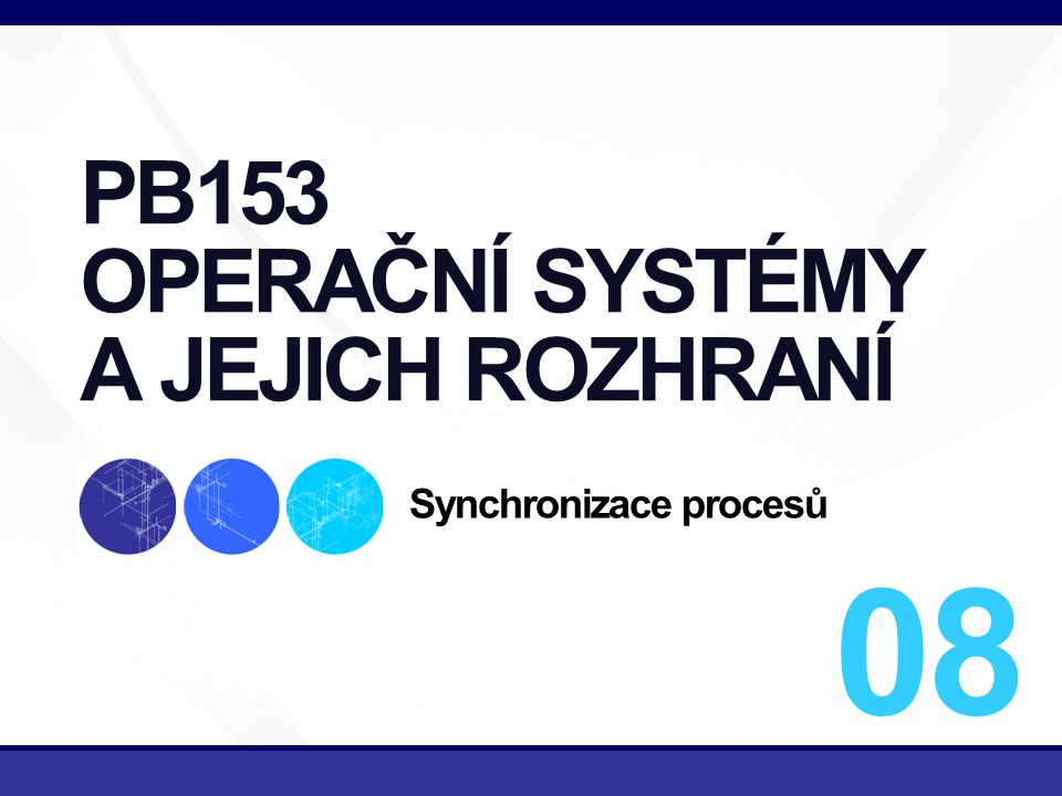 1/34 PB153 OPERAČNÍ SYSTÉMY A JEJICH ROZHRANÍ Synchronizace procesů 08