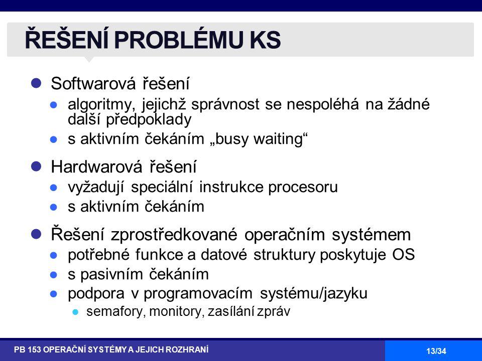 """13/34 Softwarová řešení ●algoritmy, jejichž správnost se nespoléhá na žádné další předpoklady ●s aktivním čekáním """"busy waiting"""" Hardwarová řešení ●vy"""