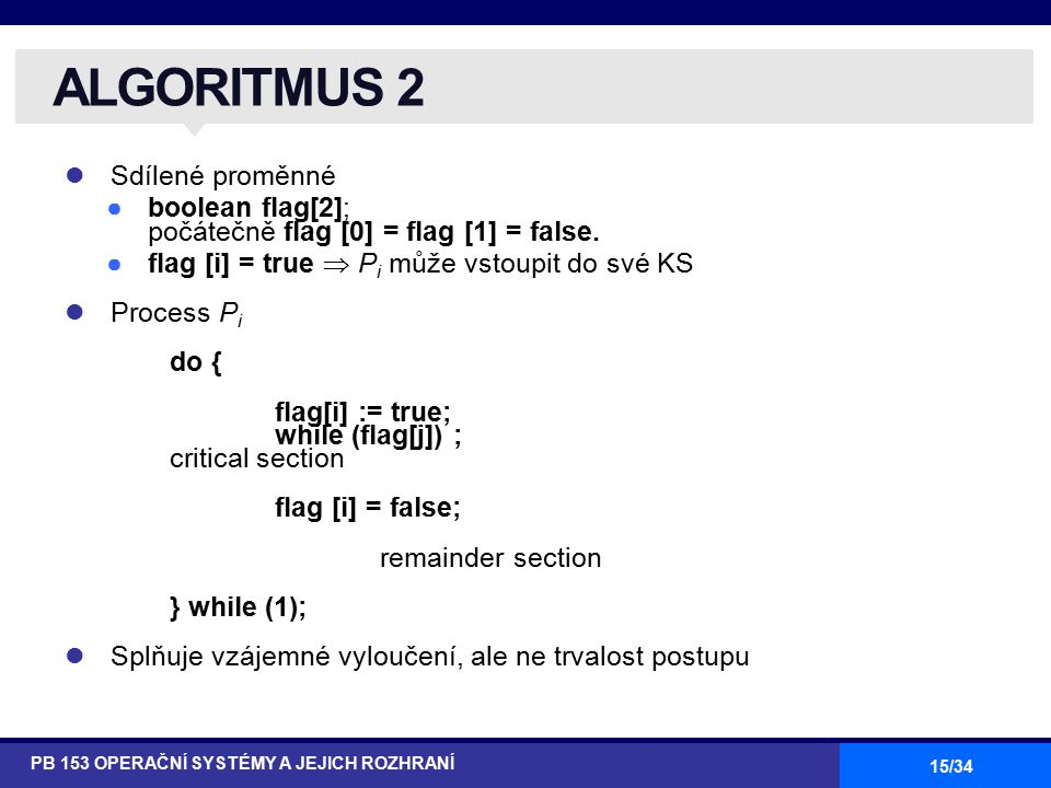15/34 Sdílené proměnné ●boolean flag[2]; počátečně flag [0] = flag [1] = false. ●flag [i] = true  P i může vstoupit do své KS Process P i do { flag[i