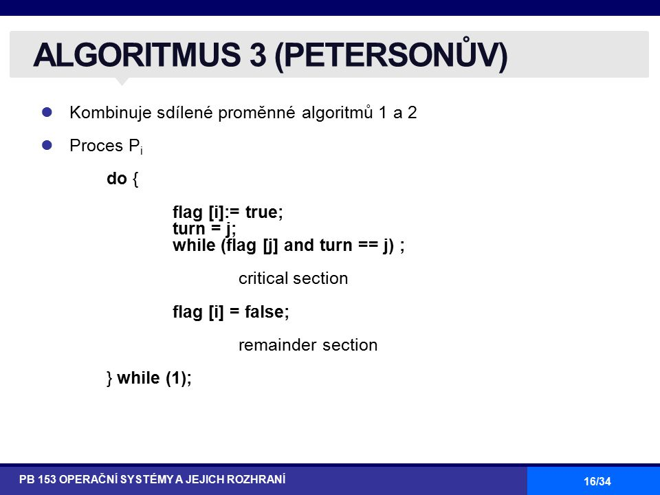16/34 Kombinuje sdílené proměnné algoritmů 1 a 2 Proces P i do { flag [i]:= true; turn = j; while (flag [j] and turn == j) ; critical section flag [i] = false; remainder section } while (1); ALGORITMUS 3 (PETERSONŮV) PB 153 OPERAČNÍ SYSTÉMY A JEJICH ROZHRANÍ