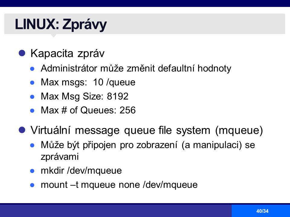40/34 LINUX: Zprávy Kapacita zpráv ●Administrátor může změnit defaultní hodnoty ●Max msgs: 10 /queue ●Max Msg Size: 8192 ●Max # of Queues: 256 Virtuál