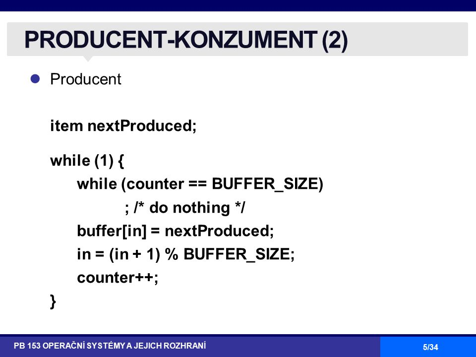 5/34 Producent item nextProduced; while (1) { while (counter == BUFFER_SIZE) ; /* do nothing */ buffer[in] = nextProduced; in = (in + 1) % BUFFER_SIZE; counter++; } PRODUCENT-KONZUMENT (2) PB 153 OPERAČNÍ SYSTÉMY A JEJICH ROZHRANÍ