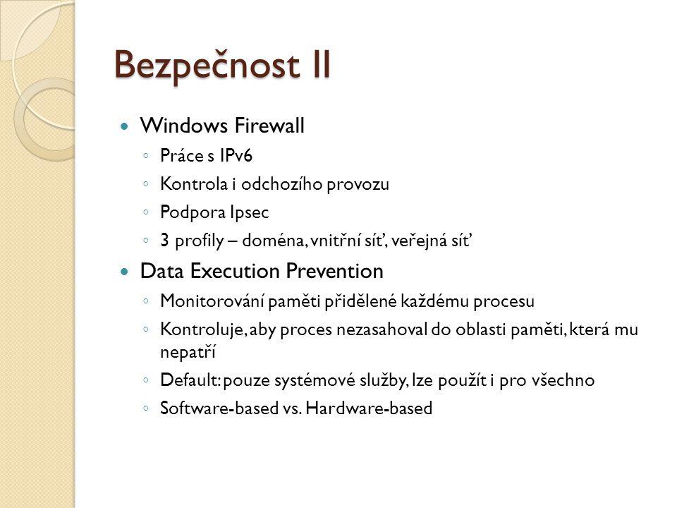 Bezpečnost III Windows Defender ◦ Ochrana před spywarem a trojskými koňmi ◦ Nebezpečné soubory hledá porovnáváním s vlastní databází (obdoba skenování antivirovým programem) ◦ Obsahuje i real-time štít – monitoruje klíčové oblasti počítače (autostart, systémová konfigurace, Internet Explorer, služby, ovladače a registry) a zjišťuje případné změny ◦ Vestavěný Software Explorer – soupis spuštěných aplikací, aplikací komunikujících po síti a spouštěných při startu ◦ Původně stand-alone aplikace, nyní integrováno ve Vistě