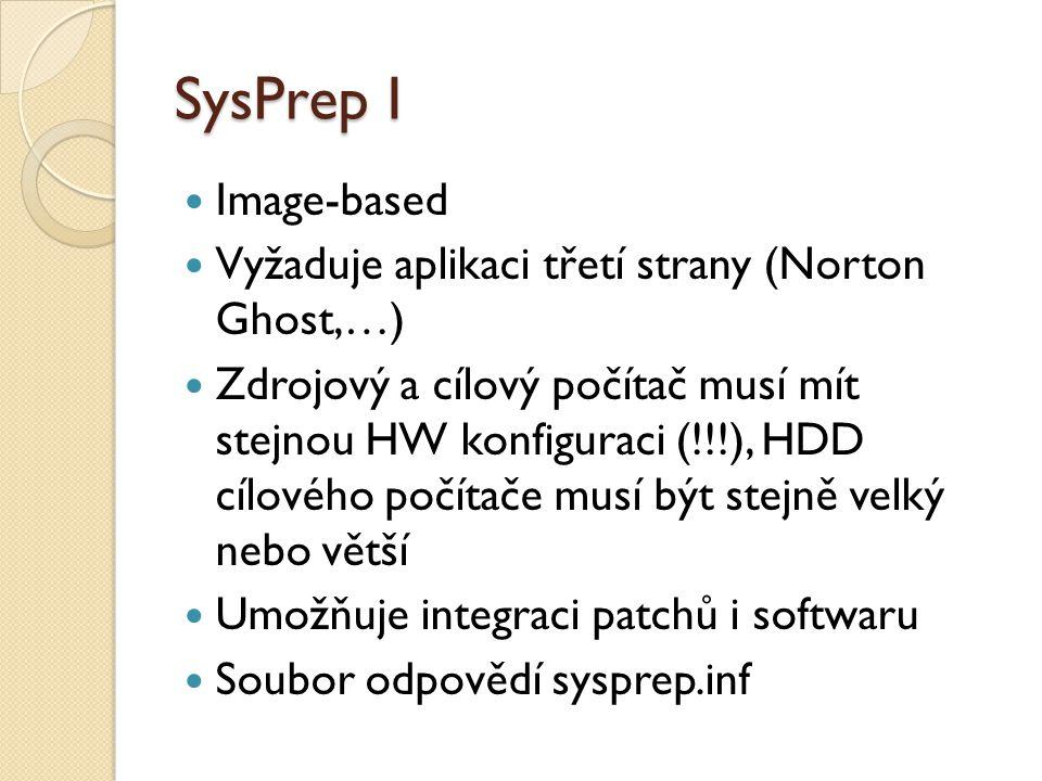 SysPrep I Image-based Vyžaduje aplikaci třetí strany (Norton Ghost,…) Zdrojový a cílový počítač musí mít stejnou HW konfiguraci (!!!), HDD cílového počítače musí být stejně velký nebo větší Umožňuje integraci patchů i softwaru Soubor odpovědí sysprep.inf