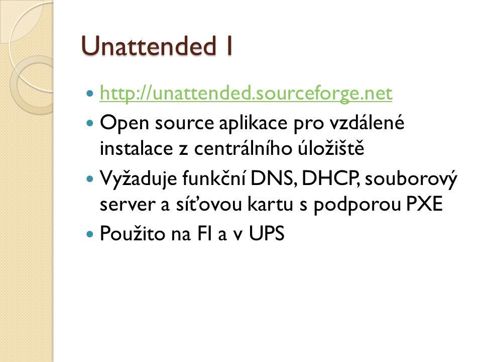 Unattended I http://unattended.sourceforge.net Open source aplikace pro vzdálené instalace z centrálního úložiště Vyžaduje funkční DNS, DHCP, souborový server a síťovou kartu s podporou PXE Použito na FI a v UPS