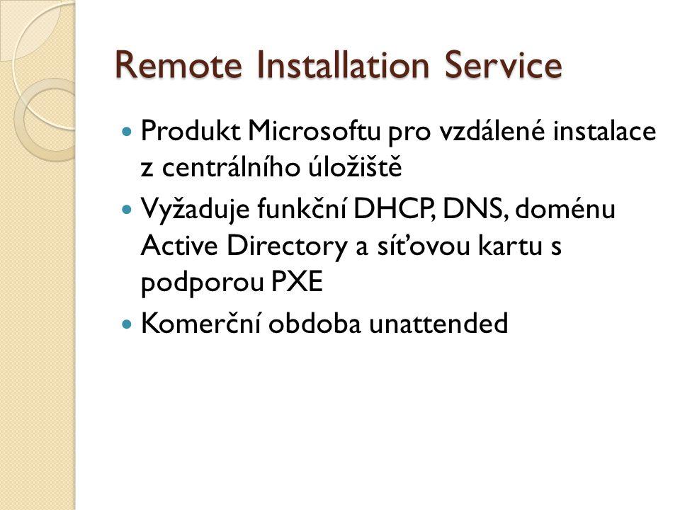 Remote Installation Service Produkt Microsoftu pro vzdálené instalace z centrálního úložiště Vyžaduje funkční DHCP, DNS, doménu Active Directory a síťovou kartu s podporou PXE Komerční obdoba unattended