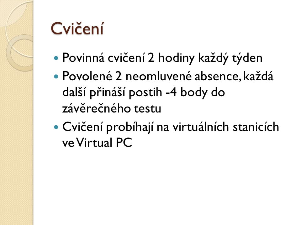 Cvičení Povinná cvičení 2 hodiny každý týden Povolené 2 neomluvené absence, každá další přináší postih -4 body do závěrečného testu Cvičení probíhají na virtuálních stanicích ve Virtual PC