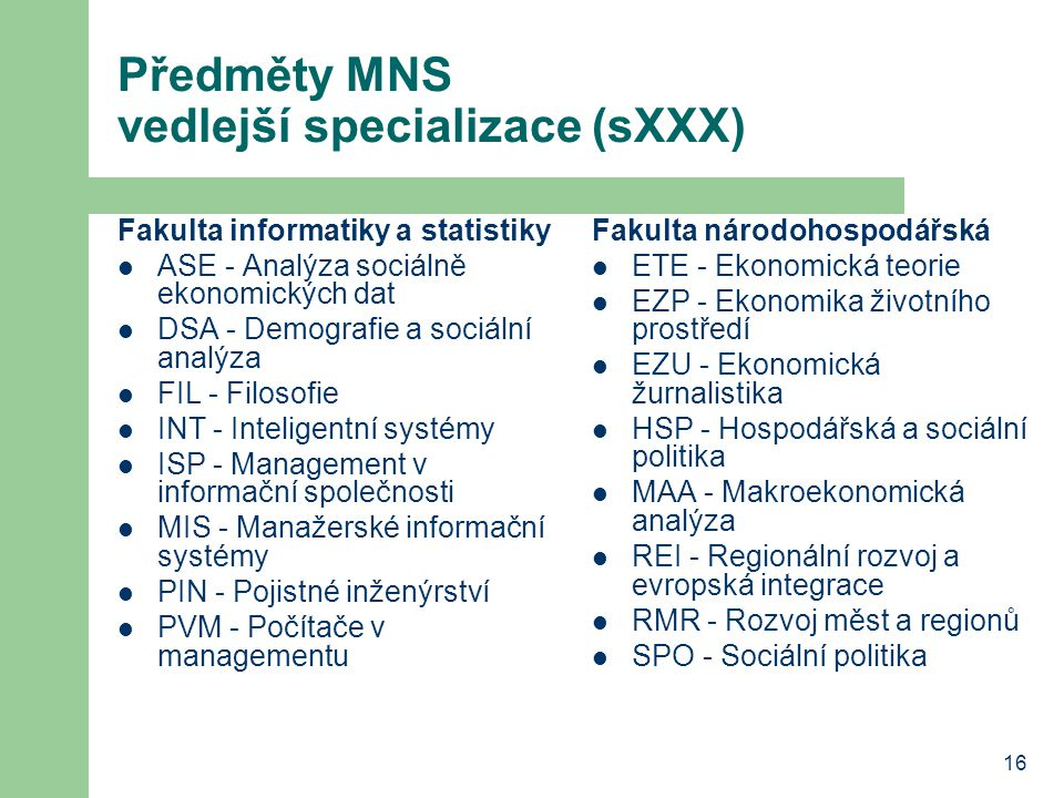 16 Předměty MNS vedlejší specializace (sXXX) Fakulta informatiky a statistiky ASE - Analýza sociálně ekonomických dat DSA - Demografie a sociální anal