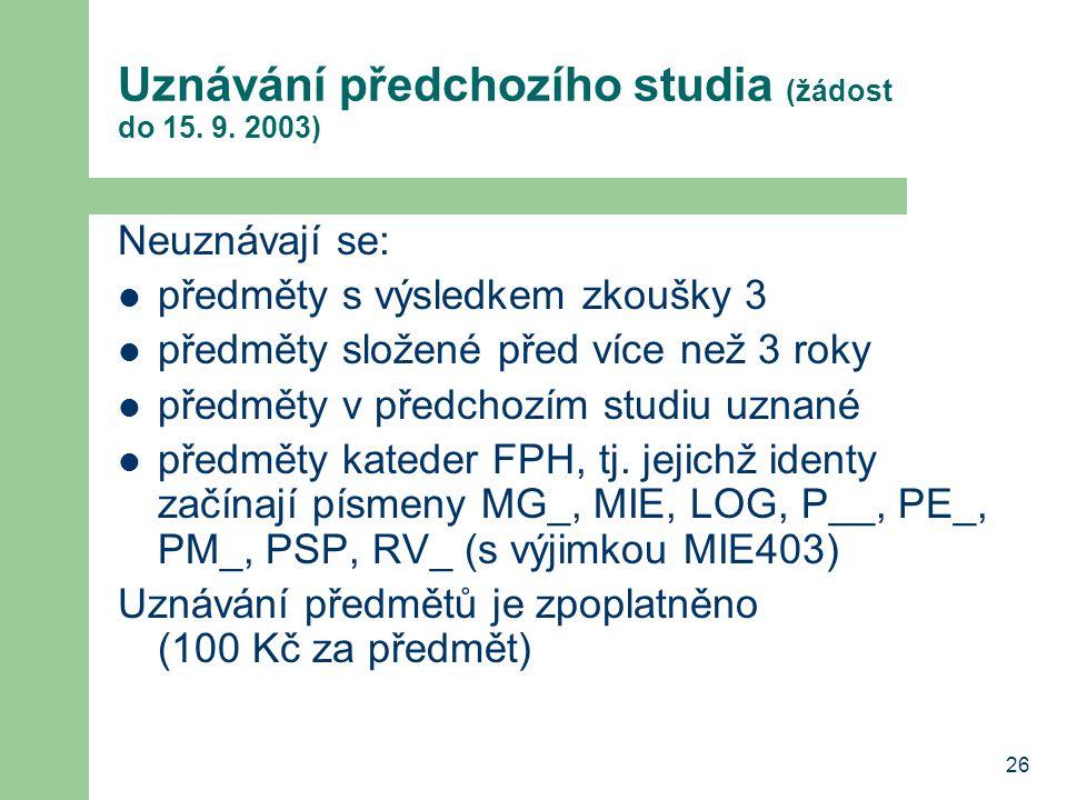 26 Uznávání předchozího studia (žádost do 15. 9. 2003) Neuznávají se: předměty s výsledkem zkoušky 3 předměty složené před více než 3 roky předměty v
