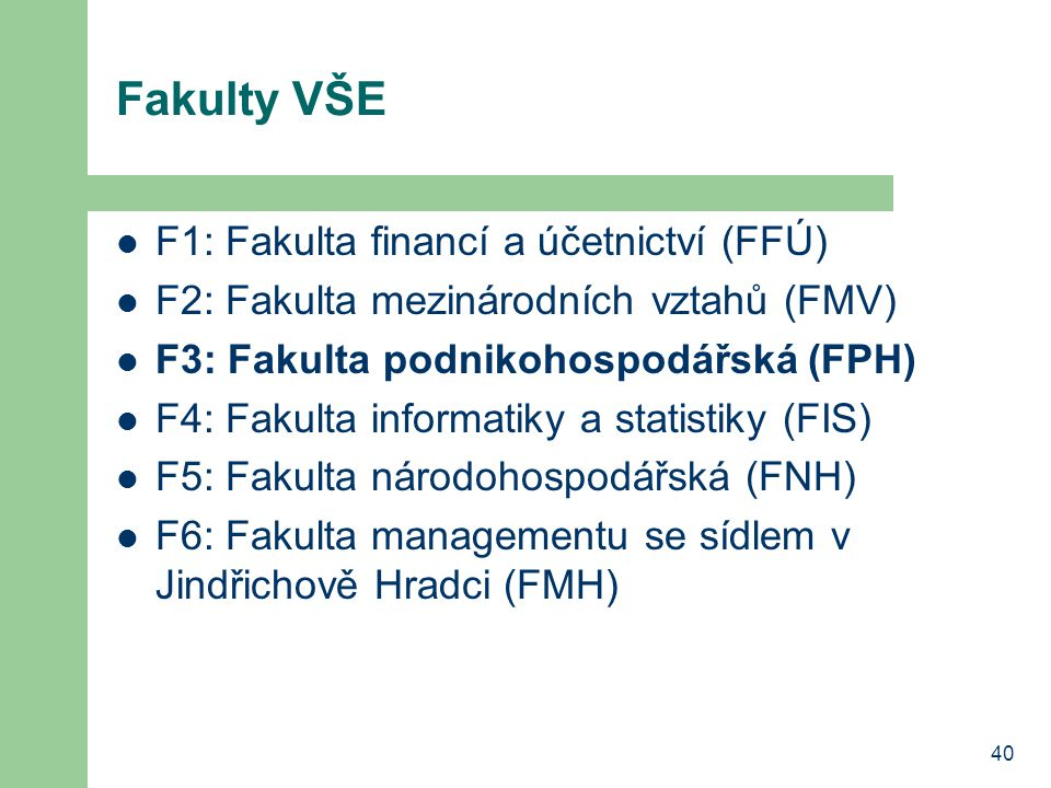 40 Fakulty VŠE F1: Fakulta financí a účetnictví (FFÚ) F2: Fakulta mezinárodních vztahů (FMV) F3: Fakulta podnikohospodářská (FPH) F4: Fakulta informat