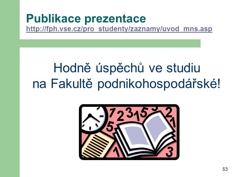 53 Publikace prezentace http://fph.vse.cz/pro_studenty/zaznamy/uvod_mns.asp http://fph.vse.cz/pro_studenty/zaznamy/uvod_mns.asp Hodně úspěchů ve studi