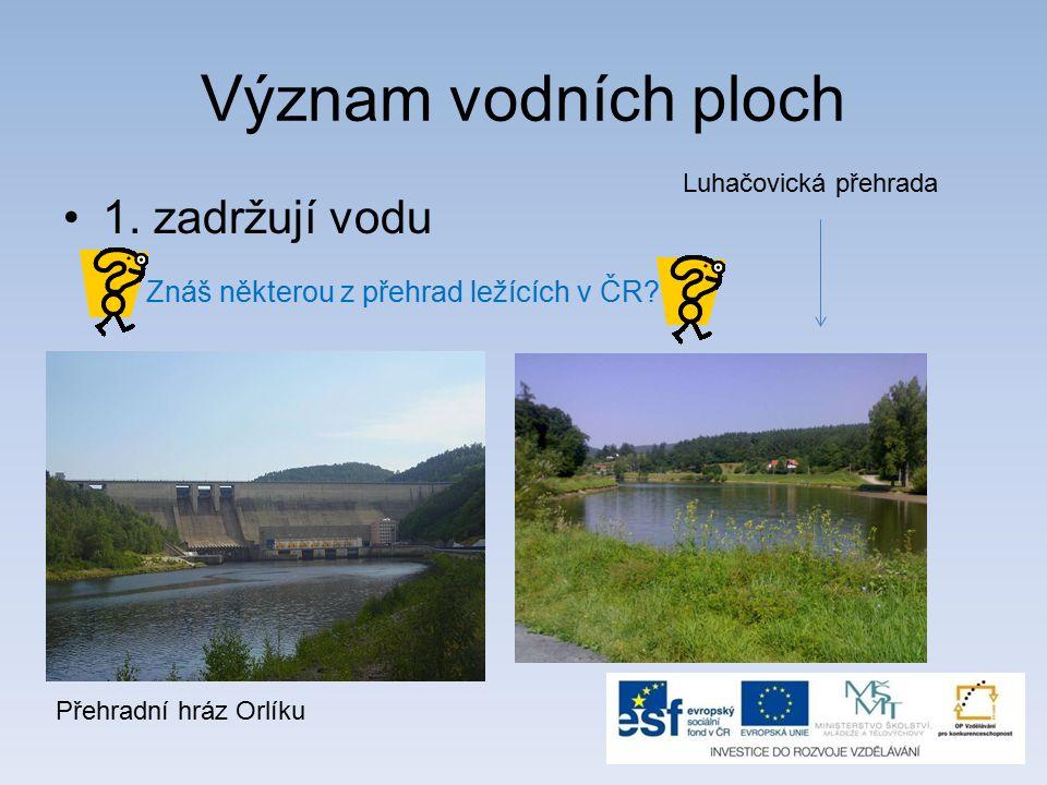Význam vodních ploch 1. zadržují vodu Znáš některou z přehrad ležících v ČR.