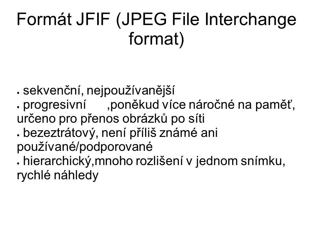 Formát JFIF (JPEG File Interchange format)  sekvenční, nejpoužívanější  progresivní,poněkud více náročné na paměť, určeno pro přenos obrázků po síti  bezeztrátový, není příliš známé ani používané/podporované  hierarchický,mnoho rozlišení v jednom snímku, rychlé náhledy