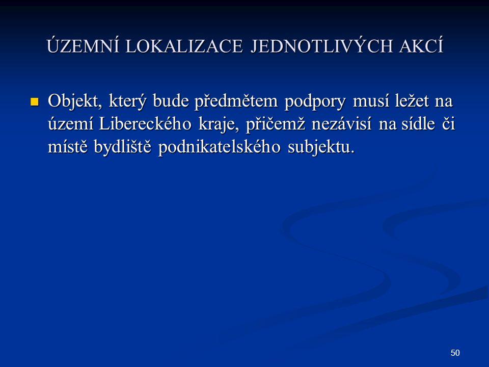 50 ÚZEMNÍ LOKALIZACE JEDNOTLIVÝCH AKCÍ Objekt, který bude předmětem podpory musí ležet na území Libereckého kraje, přičemž nezávisí na sídle či místě bydliště podnikatelského subjektu.