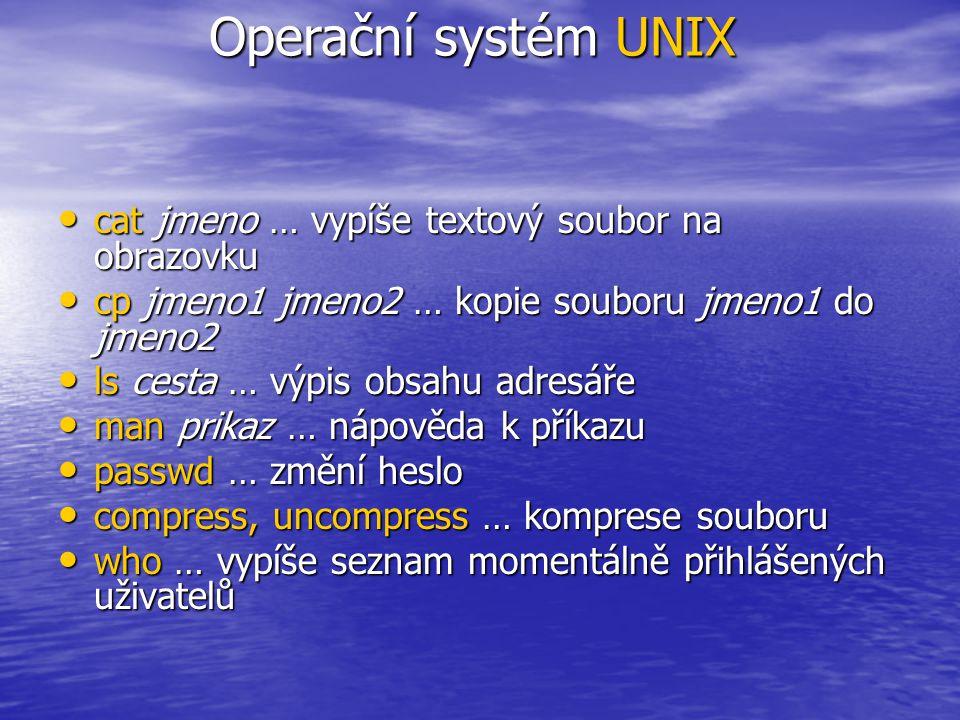 cat jmeno … vypíše textový soubor na obrazovku cat jmeno … vypíše textový soubor na obrazovku cp jmeno1 jmeno2 … kopie souboru jmeno1 do jmeno2 cp jmeno1 jmeno2 … kopie souboru jmeno1 do jmeno2 ls cesta … výpis obsahu adresáře ls cesta … výpis obsahu adresáře man prikaz … nápověda k příkazu man prikaz … nápověda k příkazu passwd … změní heslo passwd … změní heslo compress, uncompress … komprese souboru compress, uncompress … komprese souboru who … vypíše seznam momentálně přihlášených uživatelů who … vypíše seznam momentálně přihlášených uživatelů Operační systém UNIX