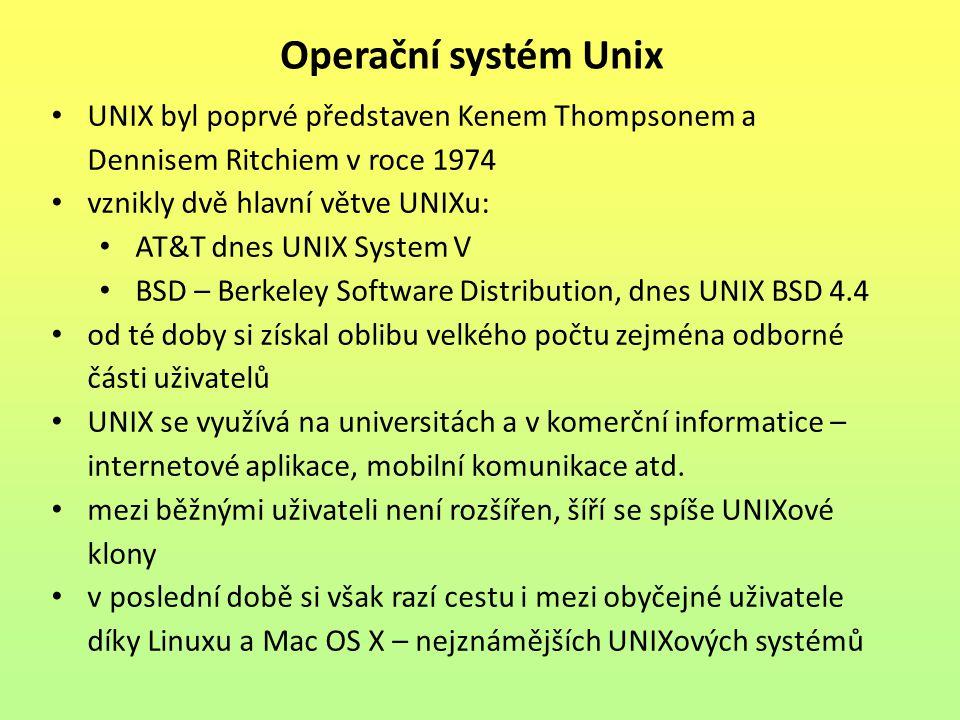 Operační systém Unix UNIX byl poprvé představen Kenem Thompsonem a Dennisem Ritchiem v roce 1974 vznikly dvě hlavní větve UNIXu: AT&T dnes UNIX System V BSD – Berkeley Software Distribution, dnes UNIX BSD 4.4 od té doby si získal oblibu velkého počtu zejména odborné části uživatelů UNIX se využívá na universitách a v komerční informatice – internetové aplikace, mobilní komunikace atd.