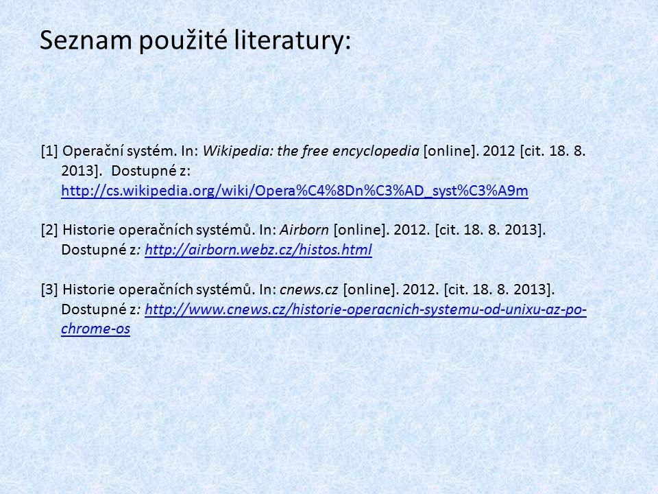 Seznam použité literatury: [1] Operační systém. In: Wikipedia: the free encyclopedia [online]. 2012 [cit. 18. 8. 2013]. Dostupné z: http://cs.wikipedi