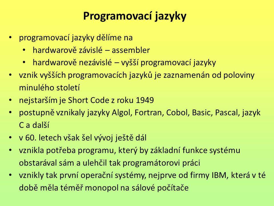 programovací jazyky dělíme na hardwarově závislé – assembler hardwarově nezávislé – vyšší programovací jazyky vznik vyšších programovacích jazyků je zaznamenán od poloviny minulého století nejstarším je Short Code z roku 1949 postupně vznikaly jazyky Algol, Fortran, Cobol, Basic, Pascal, jazyk C a další v 60.