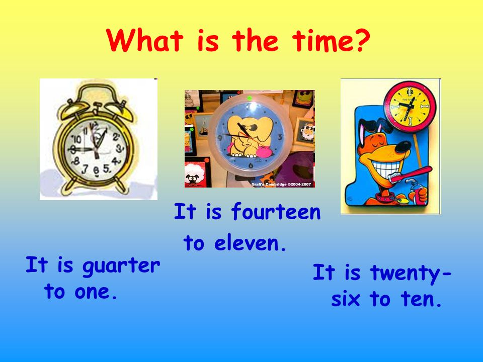 It is guarter to one. What is the time It is fourteen to eleven. It is twenty- six to ten.