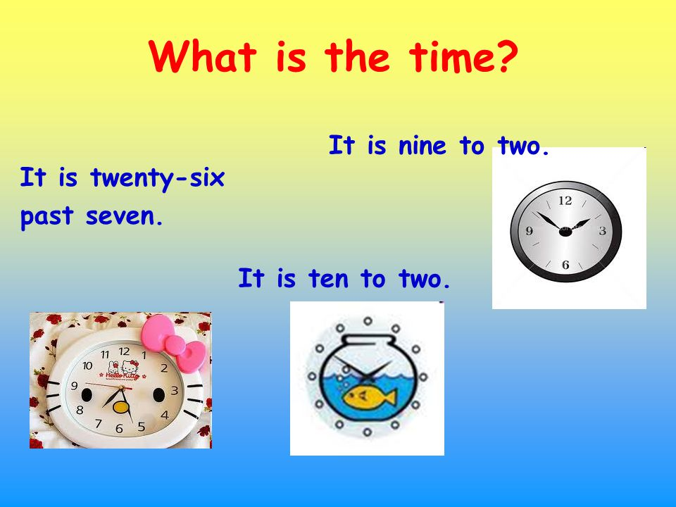 It is twenty-six past seven. What is the time It is ten to two. It is nine to two.