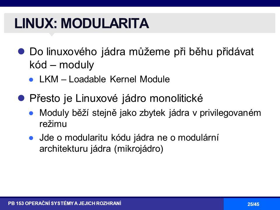 25/45 Do linuxového jádra můžeme při běhu přidávat kód – moduly ●LKM – Loadable Kernel Module Přesto je Linuxové jádro monolitické ●Moduly běží stejně jako zbytek jádra v privilegovaném režimu ●Jde o modularitu kódu jádra ne o modulární architekturu jádra (mikrojádro) LINUX: MODULARITA PB 153 OPERAČNÍ SYSTÉMY A JEJICH ROZHRANÍ