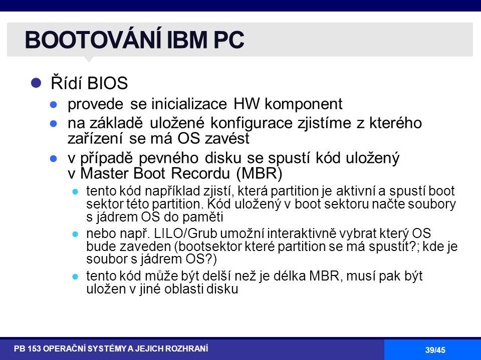 39/45 Řídí BIOS ●provede se inicializace HW komponent ●na základě uložené konfigurace zjistíme z kterého zařízení se má OS zavést ●v případě pevného disku se spustí kód uložený v Master Boot Recordu (MBR) ●tento kód například zjistí, která partition je aktivní a spustí boot sektor této partition.