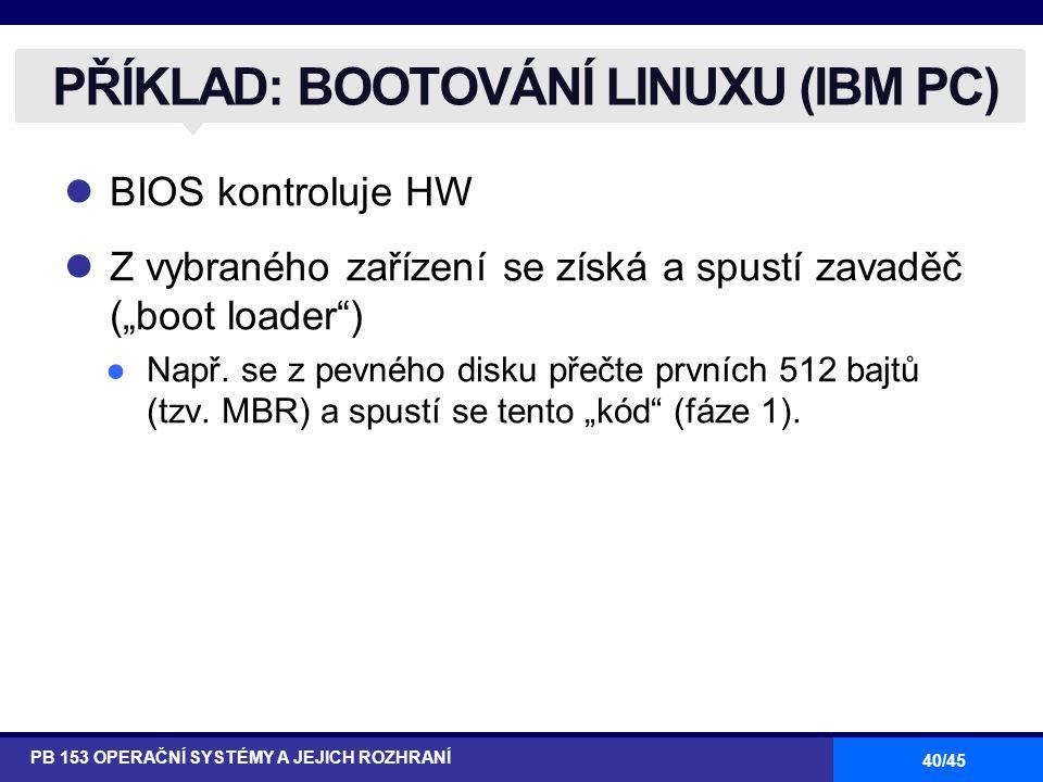 """40/45 BIOS kontroluje HW Z vybraného zařízení se získá a spustí zavaděč (""""boot loader"""") ●Např. se z pevného disku přečte prvních 512 bajtů (tzv. MBR)"""