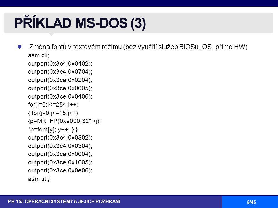5/45 Změna fontů v textovém režimu (bez využití služeb BIOSu, OS, přímo HW) asm cli; outport(0x3c4,0x0402); outport(0x3c4,0x0704); outport(0x3ce,0x0204); outport(0x3ce,0x0005); outport(0x3ce,0x0406); for(i=0;i<=254;i++) { for(j=0;j<=15;j++) {p=MK_FP(0xa000,32*i+j); *p=font[y]; y++; } } outport(0x3c4,0x0302); outport(0x3c4,0x0304); outport(0x3ce,0x0004); outport(0x3ce,0x1005); outport(0x3ce,0x0e06); asm sti; PŘÍKLAD MS-DOS (3) PB 153 OPERAČNÍ SYSTÉMY A JEJICH ROZHRANÍ