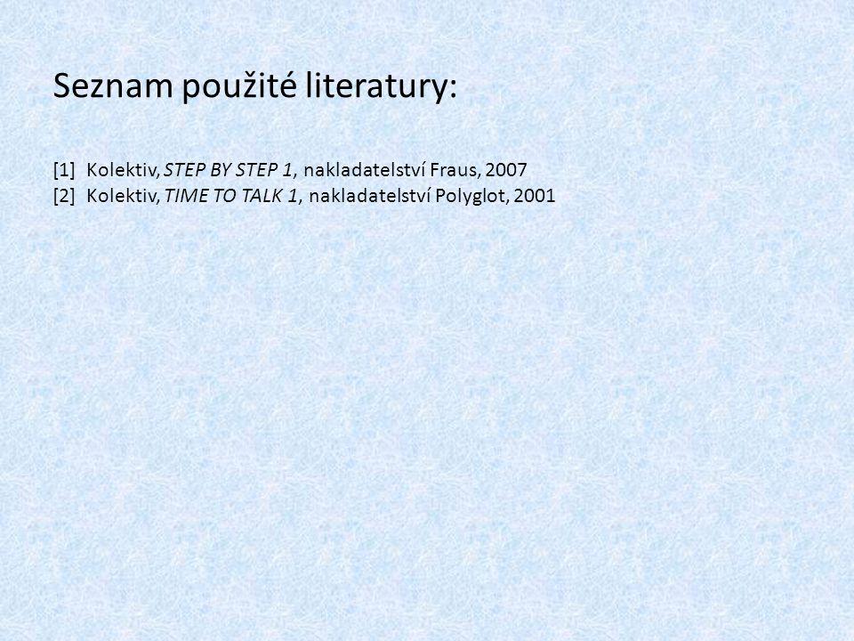 Seznam použité literatury: [1] Kolektiv, STEP BY STEP 1, nakladatelství Fraus, 2007 [2] Kolektiv, TIME TO TALK 1, nakladatelství Polyglot, 2001