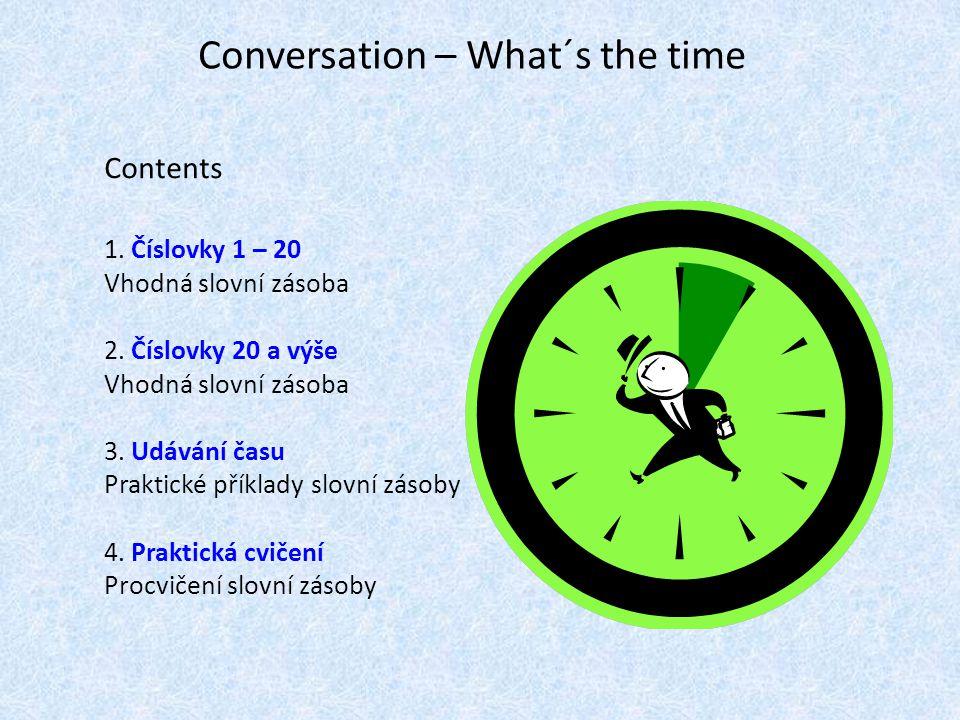 Conversation – What´s the time Contents 1. Číslovky 1 – 20 Vhodná slovní zásoba 2. Číslovky 20 a výše Vhodná slovní zásoba 3. Udávání času Praktické p