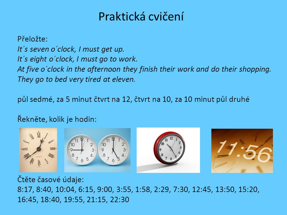 Praktická cvičení Přeložte: It´s seven o´clock, I must get up. It´s eight o´clock, I must go to work. At five o´clock in the afternoon they finish the