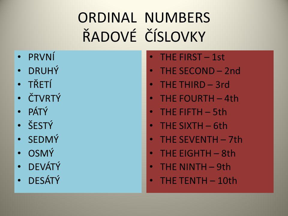 ORDINAL NUMBERS ŘADOVÉ ČÍSLOVKY PRVNÍ DRUHÝ TŘETÍ ČTVRTÝ PÁTÝ ŠESTÝ SEDMÝ OSMÝ DEVÁTÝ DESÁTÝ THE FIRST – 1st THE SECOND – 2nd THE THIRD – 3rd THE FOURTH – 4th THE FIFTH – 5th THE SIXTH – 6th THE SEVENTH – 7th THE EIGHTH – 8th THE NINTH – 9th THE TENTH – 10th